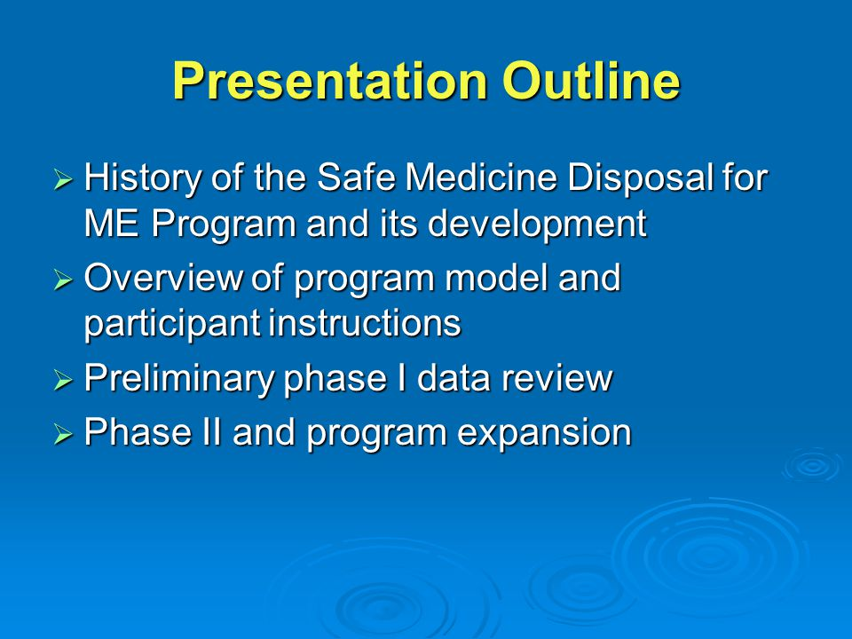 Presentation Outline  History of the Safe Medicine Disposal for ME Program and its development  Overview of program model and participant instructions  Preliminary phase I data review  Phase II and program expansion