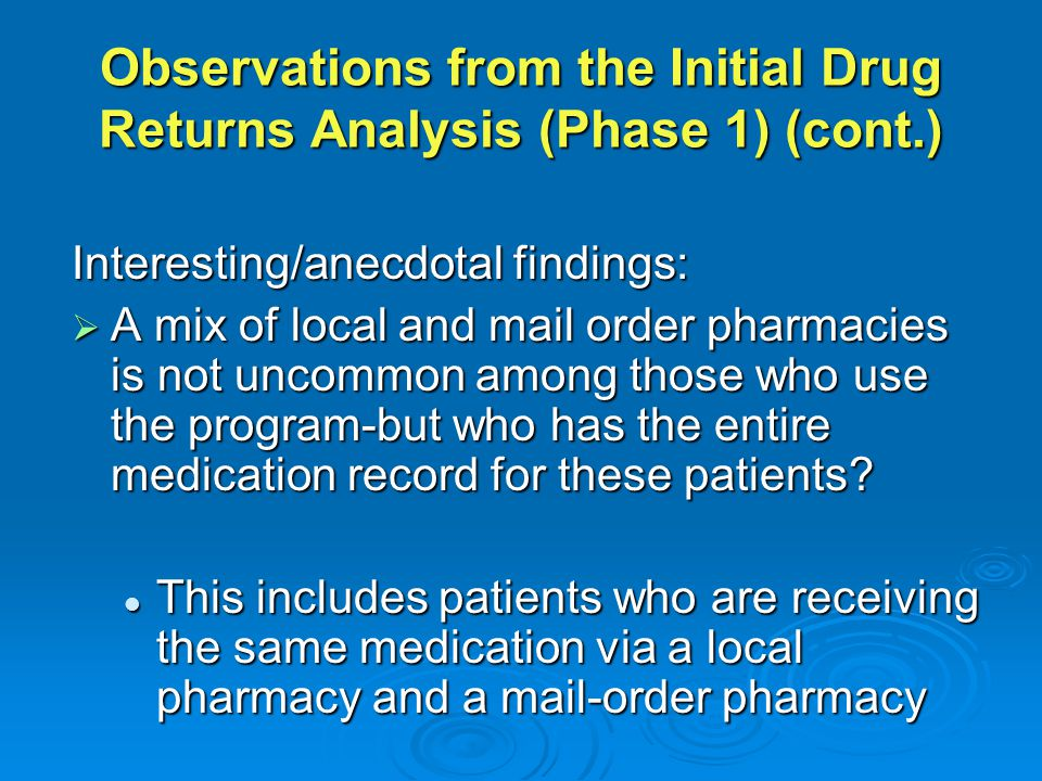 Observations from the Initial Drug Returns Analysis (Phase 1) (cont.) Interesting/anecdotal findings:  A mix of local and mail order pharmacies is not uncommon among those who use the program-but who has the entire medication record for these patients.