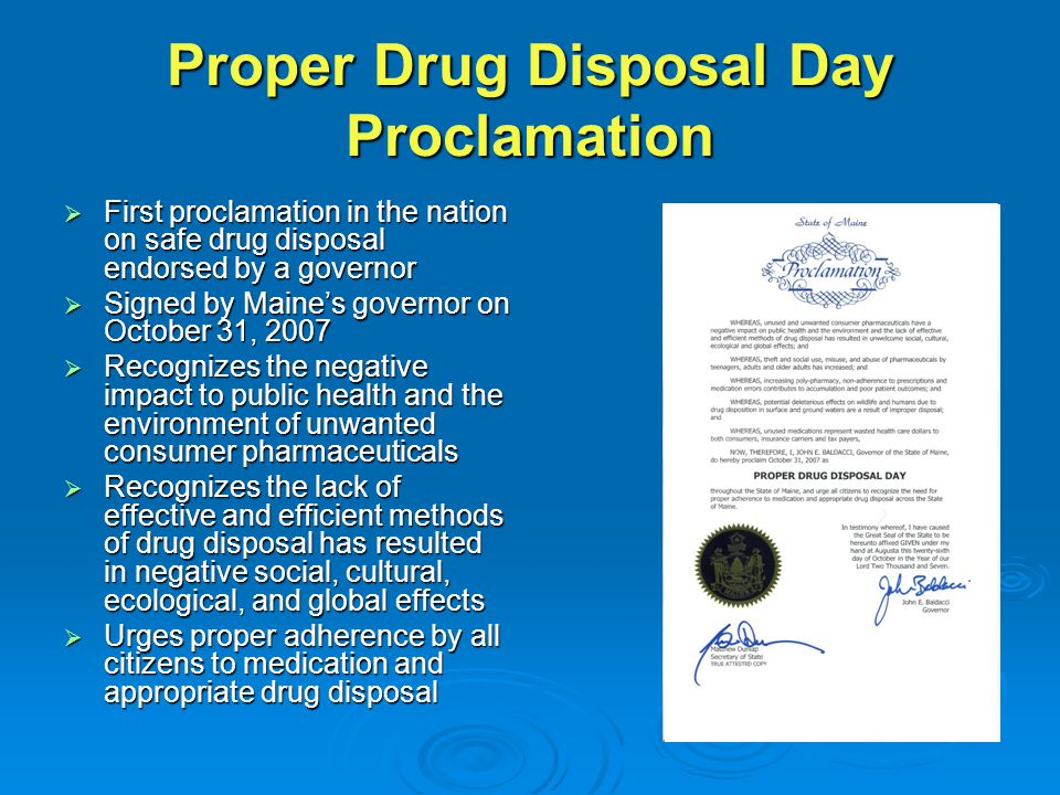 Proper Drug Disposal Day Proclamation  First proclamation in the nation on safe drug disposal endorsed by a governor  Signed by Maine's governor on October 31, 2007  Recognizes the negative impact to public health and the environment of unwanted consumer pharmaceuticals  Recognizes the lack of effective and efficient methods of drug disposal has resulted in negative social, cultural, ecological, and global effects  Urges proper adherence by all citizens to medication and appropriate drug disposal