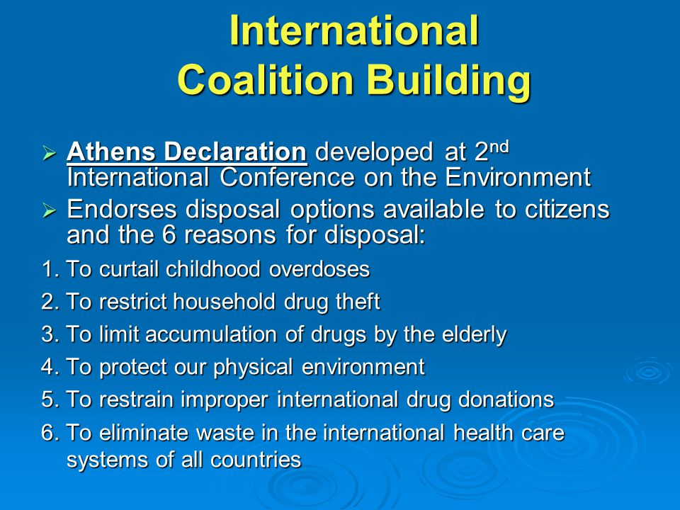 International Coalition Building  Athens Declaration developed at 2 nd International Conference on the Environment  Endorses disposal options available to citizens and the 6 reasons for disposal: 1.
