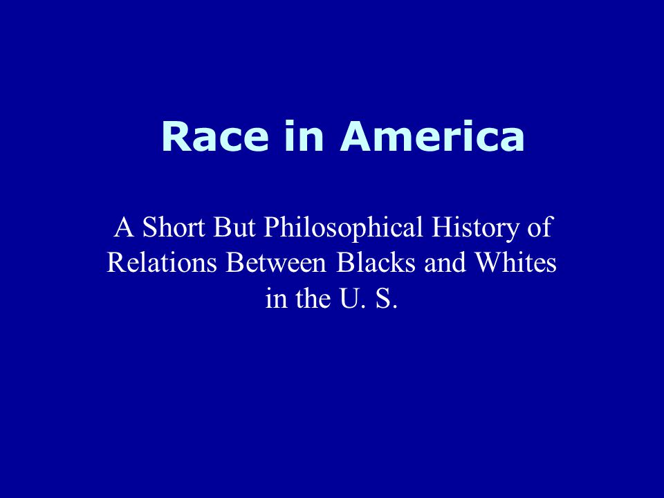 Race in America A Short But Philosophical History of Relations Between Blacks and Whites in the U.