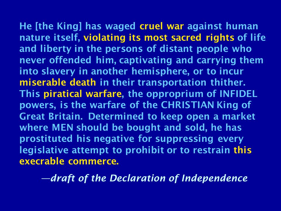 He [the King] has waged cruel war against human nature itself, violating its most sacred rights of life and liberty in the persons of distant people who never offended him, captivating and carrying them into slavery in another hemisphere, or to incur miserable death in their transportation thither.