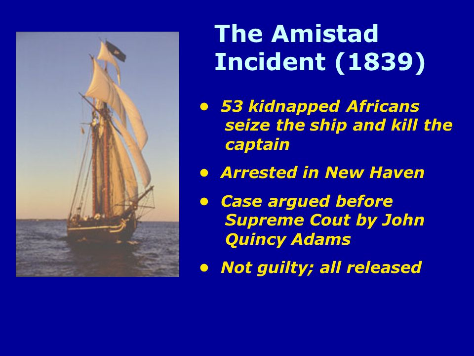 The Amistad Incident (1839) 53 kidnapped Africans seize the ship and kill the captain Arrested in New Haven Case argued before Supreme Cout by John Quincy Adams Not guilty; all released