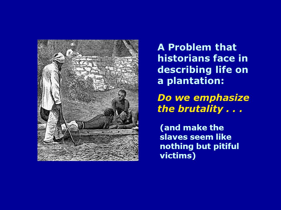 A Problem that historians face in describing life on a plantation: Do we emphasize the brutality...
