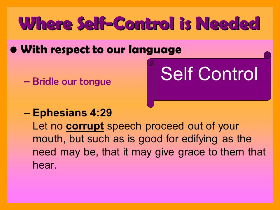 With respect to our language –Bridle our tongue –Ephesians 4:29 Let no corrupt speech proceed out of your mouth, but such as is good for edifying as the need may be, that it may give grace to them that hear.