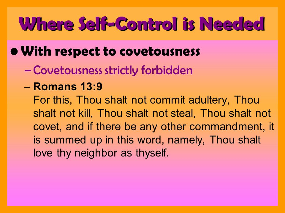 With respect to covetousness –Covetousness strictly forbidden –Romans 13:9 For this, Thou shalt not commit adultery, Thou shalt not kill, Thou shalt not steal, Thou shalt not covet, and if there be any other commandment, it is summed up in this word, namely, Thou shalt love thy neighbor as thyself.