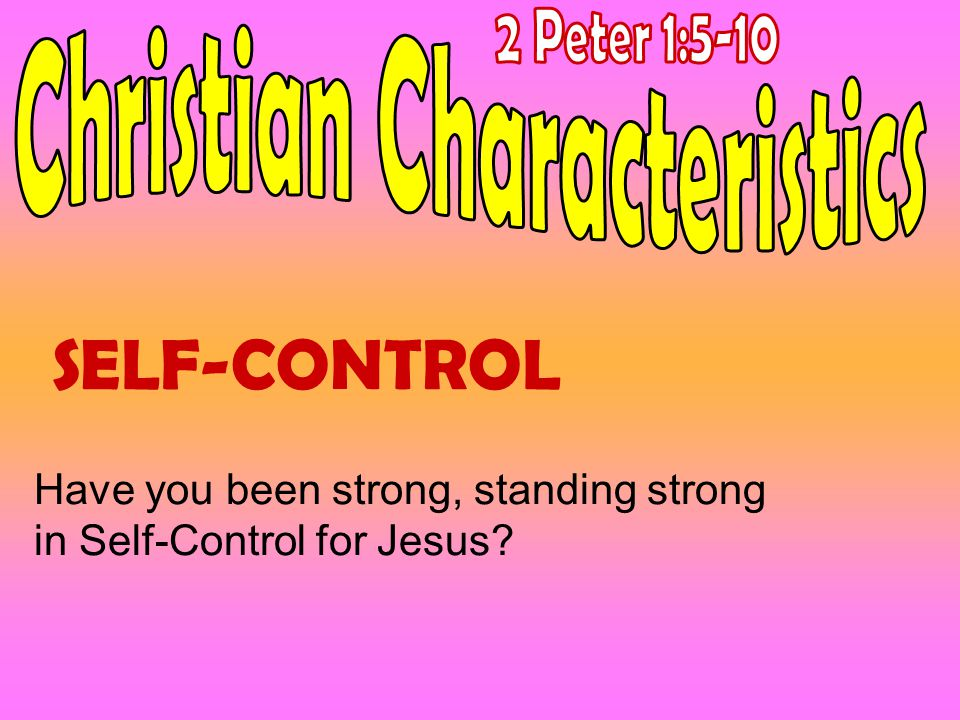 SELF-CONTROL Have you been strong, standing strong in Self-Control for Jesus?