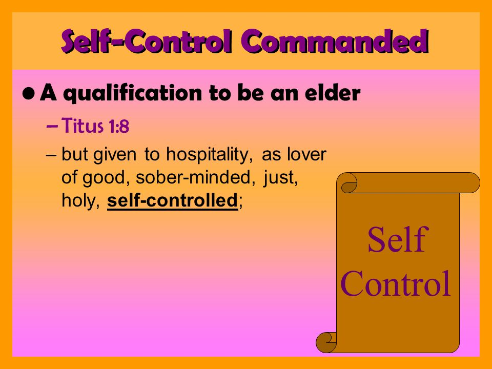 Aged men to be temperate –Titus 2:2 –that aged men be self-controlled, grave, sober-minded, sound in faith, in love, in patience: Self Control Self-Control Commanded