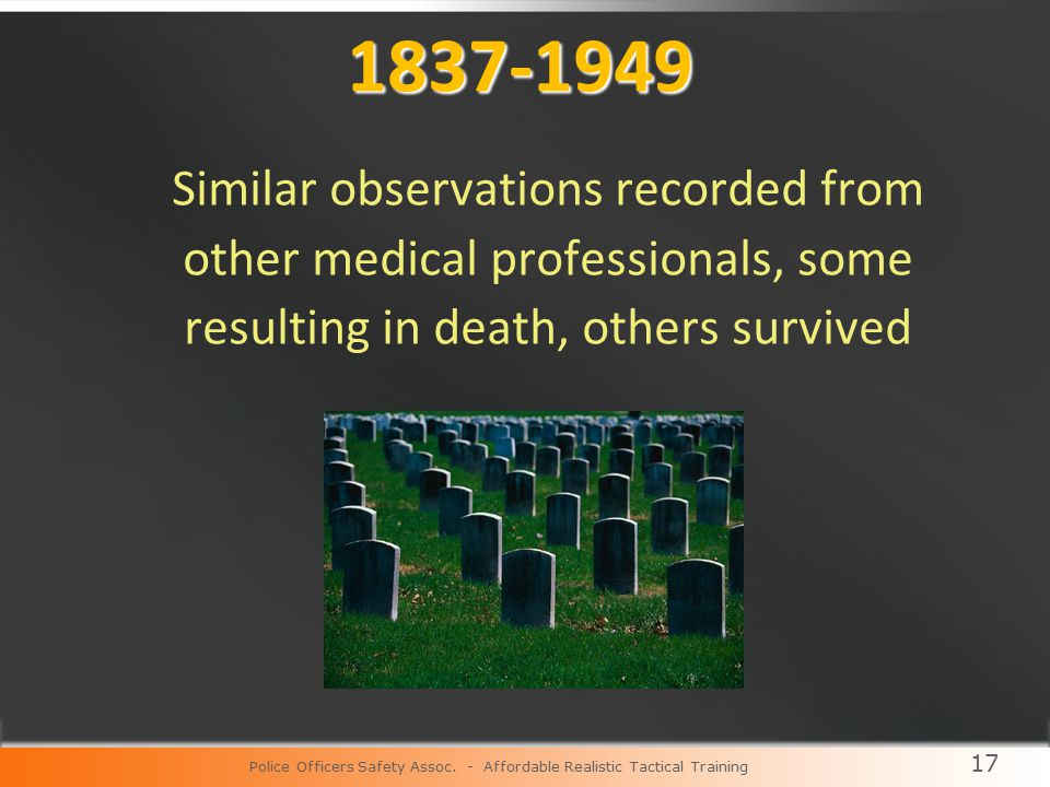 17 1837-1949 Similar observations recorded from other medical professionals, some resulting in death, others survived Police Officers Safety Assoc.