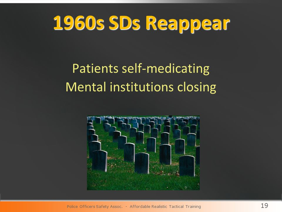 19 1960s SDs Reappear Patients self-medicating Mental institutions closing Police Officers Safety Assoc.