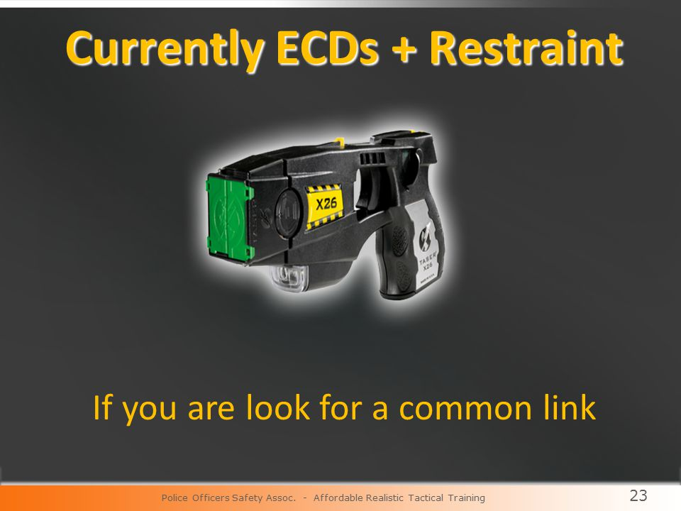 23 Currently ECDs + Restraint Currently ECDs + Restraint If you are look for a common link Police Officers Safety Assoc.