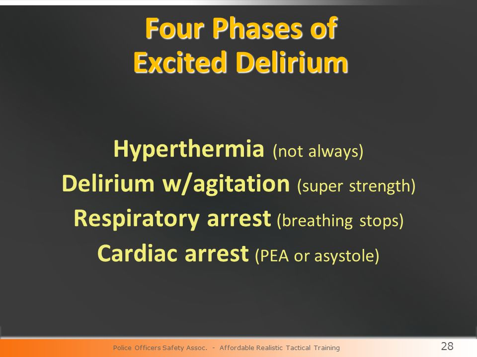 28 Four Phases of Excited Delirium Hyperthermia (not always) Delirium w/agitation (super strength) Respiratory arrest (breathing stops) Cardiac arrest (PEA or asystole) Police Officers Safety Assoc.