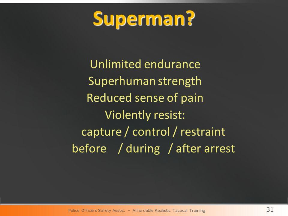 31 Superman? Unlimited endurance Superhuman strength Reduced sense of pain Violently resist: capture / control / restraint before / during / after arr