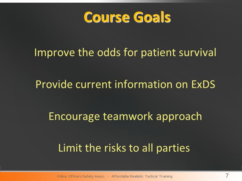 7 Course Goals Improve the odds for patient survival Provide current information on ExDS Encourage teamwork approach Limit the risks to all parties Police Officers Safety Assoc.
