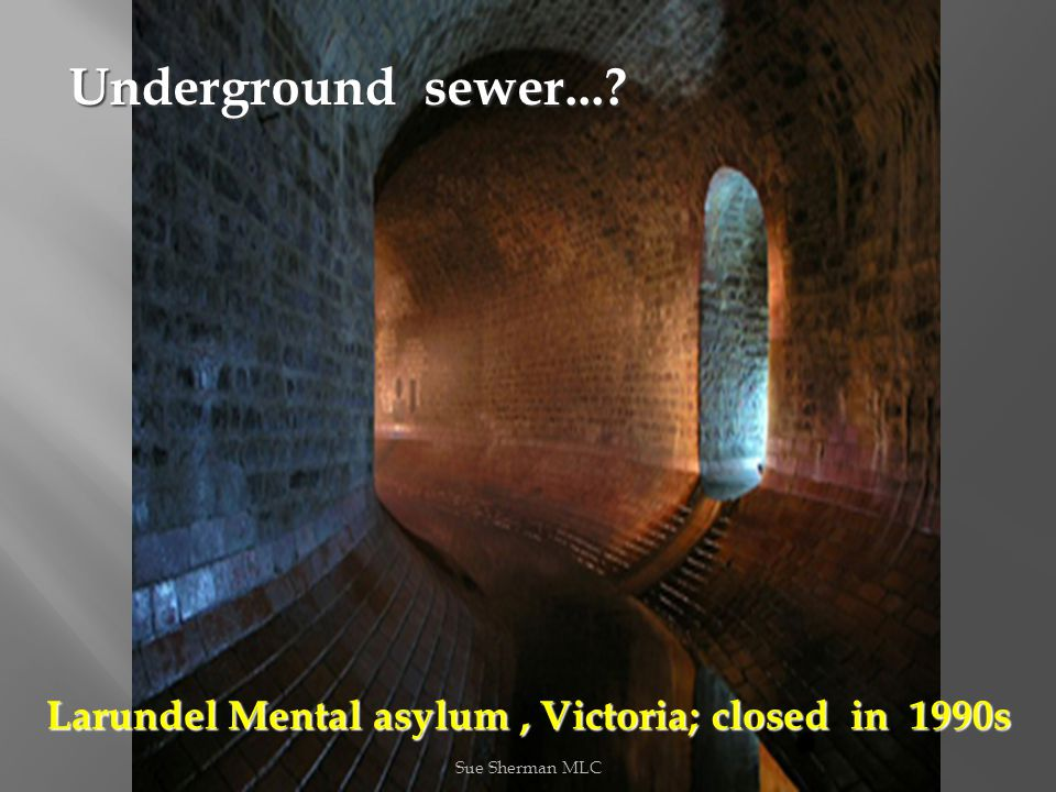 Sue Sherman MLC Underground sewer...? Larundel Mental asylum, Victoria; closed in 1990s