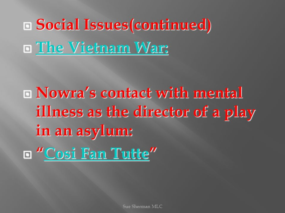  Social Issues(continued)  The Vietnam War: The Vietnam War: The Vietnam War:  Nowra's contact with mental illness as the director of a play in an asylum:  Cosi Fan Tutte Cosi Fan TutteCosi Fan Tutte Sue Sherman MLC