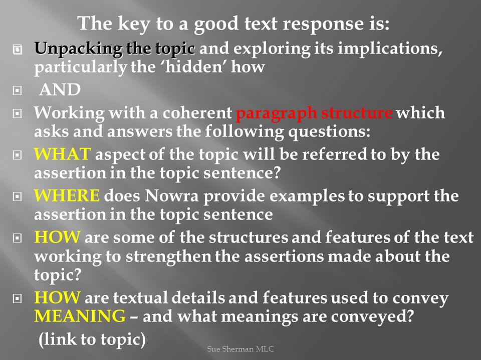 The key to a good text response is:  Unpacking the topic  Unpacking the topic and exploring its implications, particularly the 'hidden' how  AND  Working with a coherent paragraph structure which asks and answers the following questions:  WHAT aspect of the topic will be referred to by the assertion in the topic sentence.