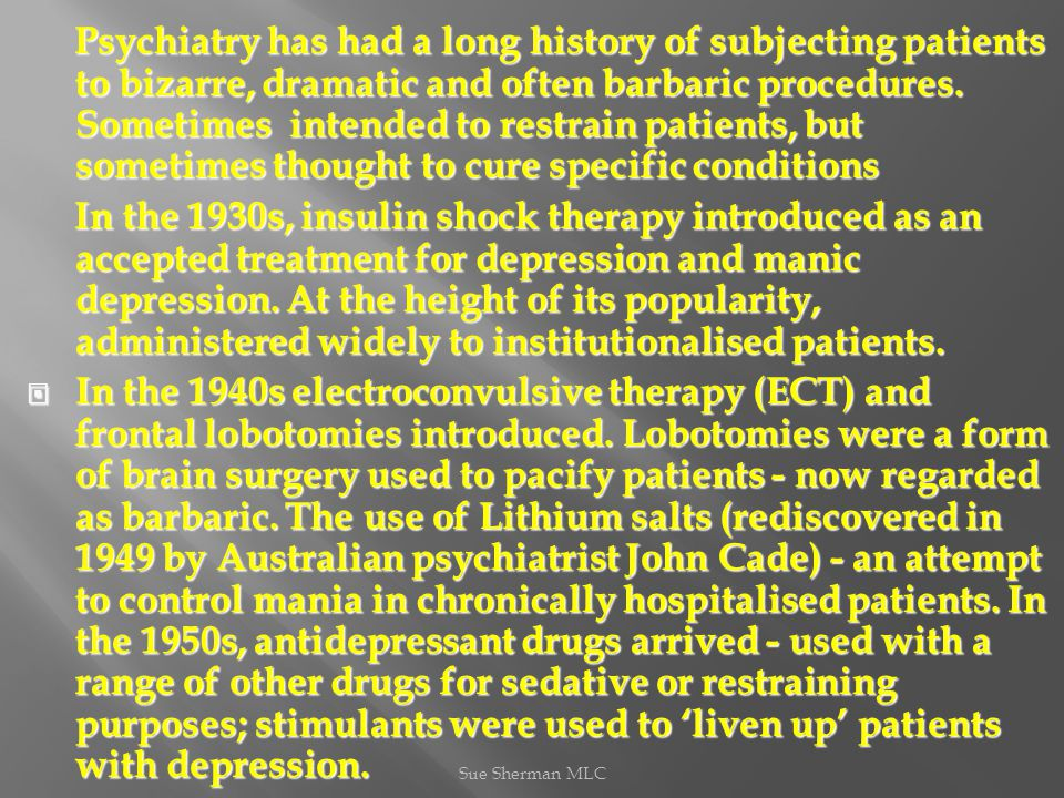 Psychiatry has had a long history of subjecting patients to bizarre, dramatic and often barbaric procedures.