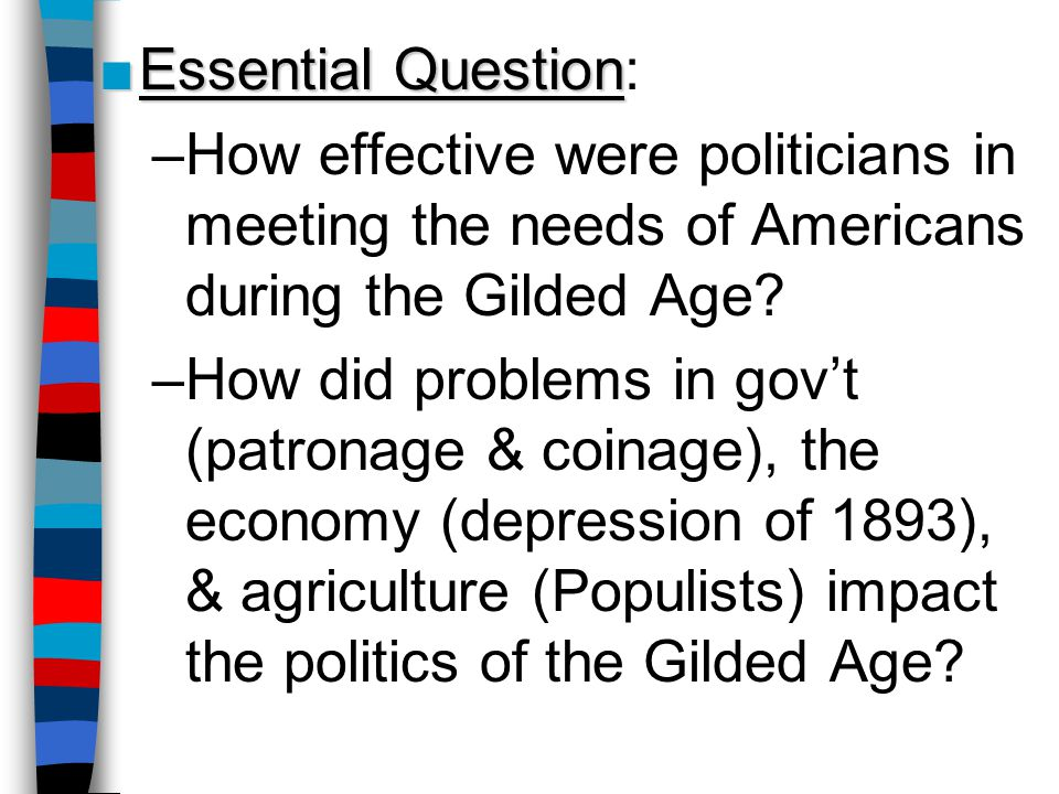 ■Essential Question ■Essential Question: –How effective were politicians in meeting the needs of Americans during the Gilded Age? –How did problems in