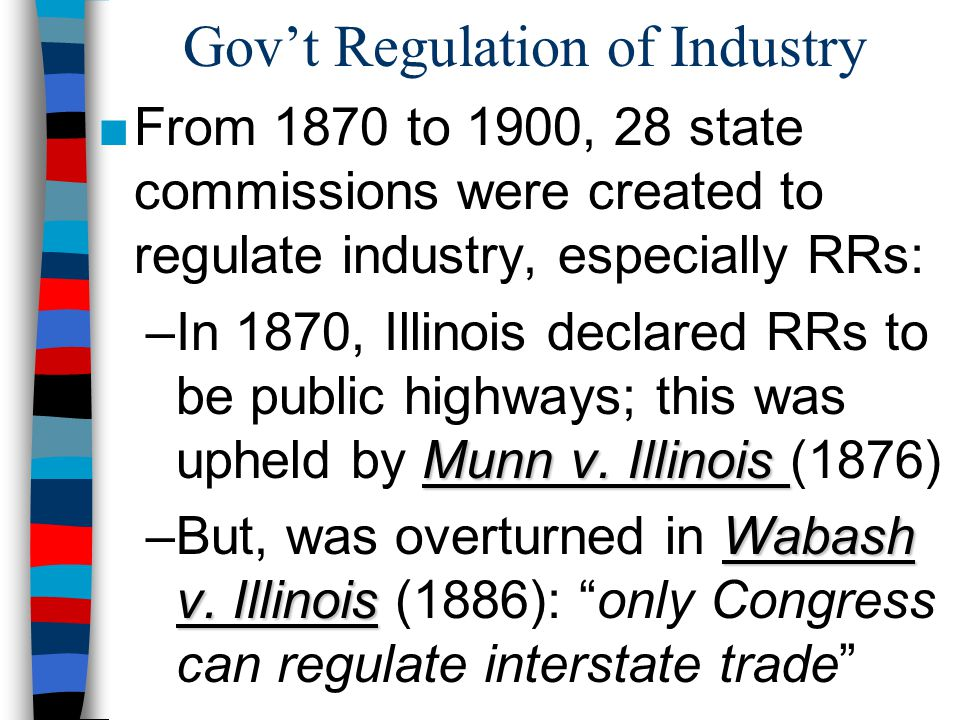 Gov't Regulation of Industry ■From 1870 to 1900, 28 state commissions were created to regulate industry, especially RRs: Munn v. Illinois –In 1870, Il