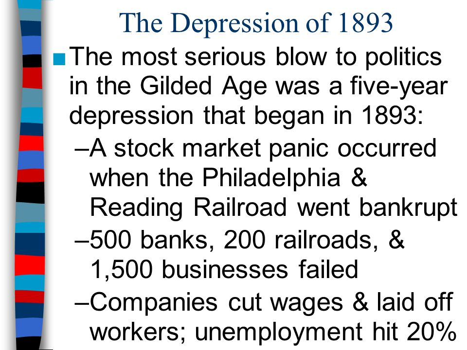 The Depression of 1893 ■The most serious blow to politics in the Gilded Age was a five-year depression that began in 1893: –A stock market panic occur