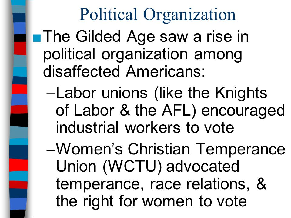 Political Organization ■The Gilded Age saw a rise in political organization among disaffected Americans: –Labor unions (like the Knights of Labor & th