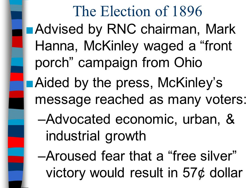 """The Election of 1896 ■Advised by RNC chairman, Mark Hanna, McKinley waged a """"front porch"""" campaign from Ohio ■Aided by the press, McKinley's message r"""