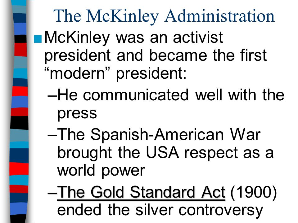 """The McKinley Administration ■McKinley was an activist president and became the first """"modern"""" president: –He communicated well with the press –The Spa"""