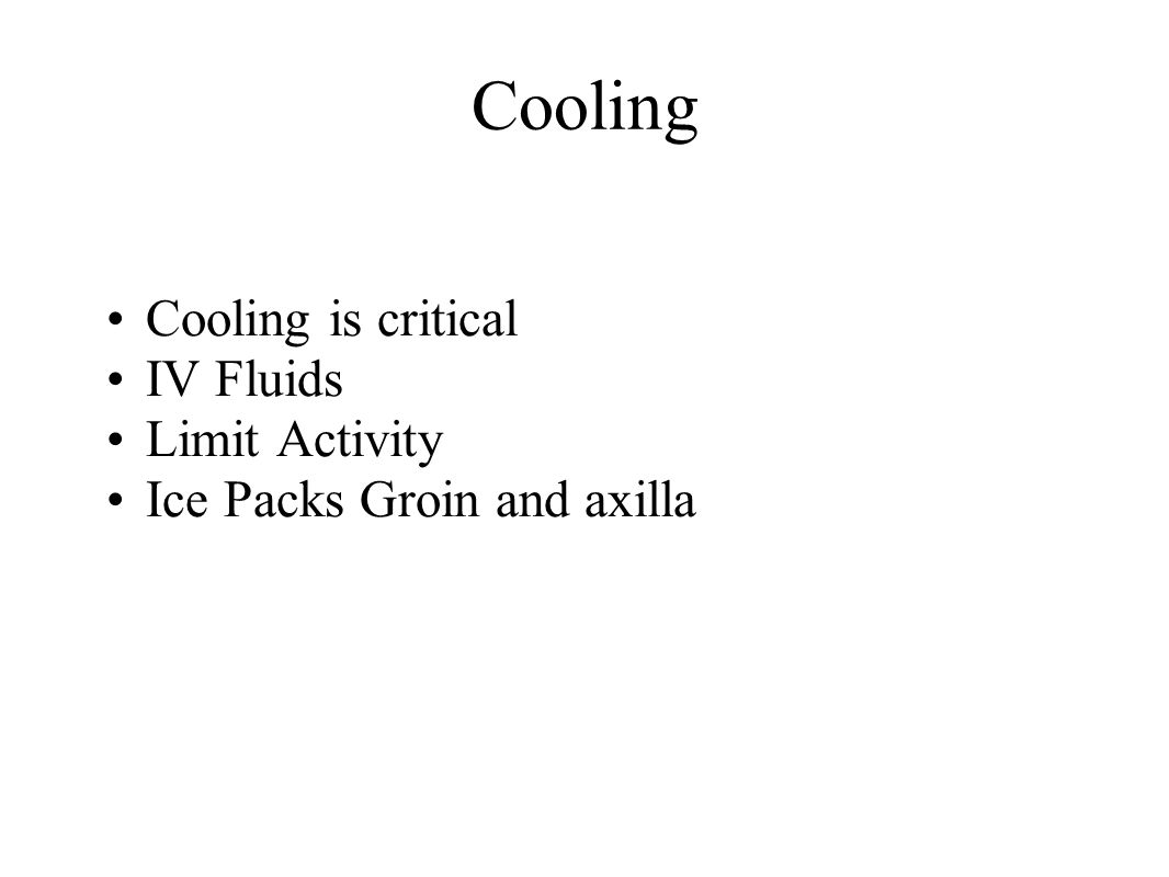 Cooling Cooling is critical IV Fluids Limit Activity Ice Packs Groin and axilla