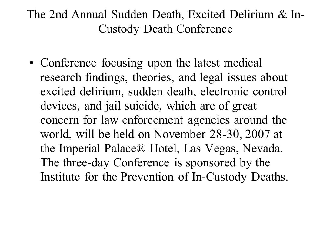 The 2nd Annual Sudden Death, Excited Delirium & In- Custody Death Conference Conference focusing upon the latest medical research findings, theories, and legal issues about excited delirium, sudden death, electronic control devices, and jail suicide, which are of great concern for law enforcement agencies around the world, will be held on November 28-30, 2007 at the Imperial Palace® Hotel, Las Vegas, Nevada.
