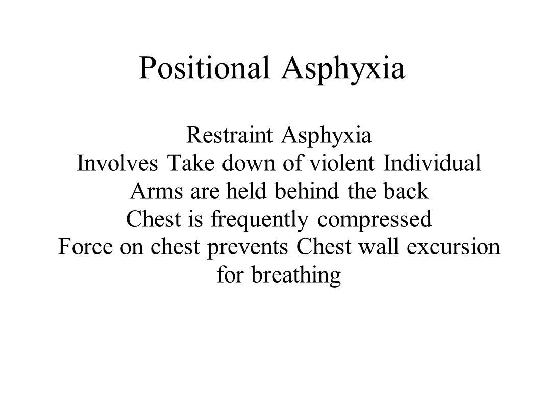 Positional Asphyxia Restraint Asphyxia Involves Take down of violent Individual Arms are held behind the back Chest is frequently compressed Force on chest prevents Chest wall excursion for breathing