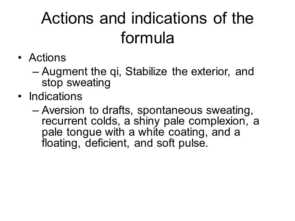 Analysis of Formula Chief: huang qi –Huang qi: Augment the qi and stabilize the exterior Deputy: bai zhu –Bai zhu: rengthen the spleen and augment qi.