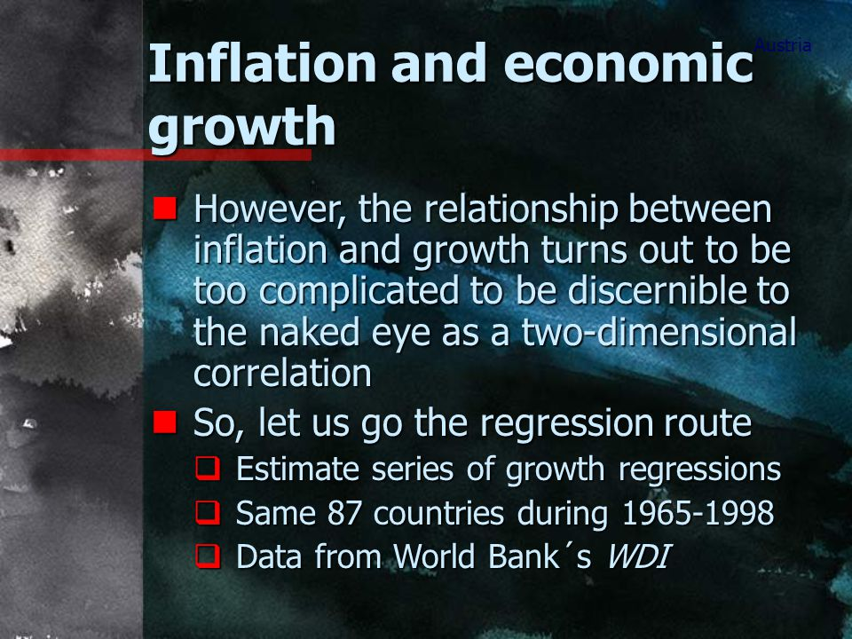 Inflation and economic growth Austria nHowever, the relationship between inflation and growth turns out to be too complicated to be discernible to the naked eye as a two-dimensional correlation nSo, let us go the regression route  Estimate series of growth regressions  Same 87 countries during 1965-1998  Data from World Bank´s WDI