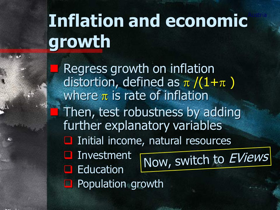 Inflation and economic growth Austria Regress growth on inflation distortion, defined as  /(1+  ) where  is rate of inflation Regress growth on inflation distortion, defined as  /(1+  ) where  is rate of inflation nThen, test robustness by adding further explanatory variables  Initial income, natural resources  Investment  Education  Population growth Now, switch to EViews