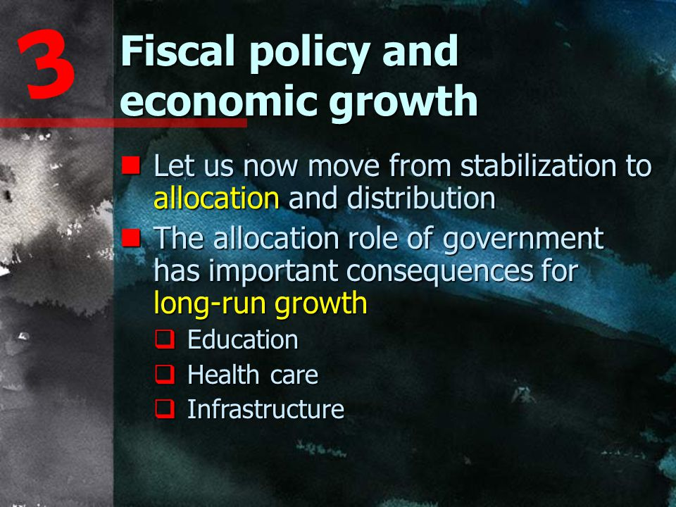Fiscal policy and economic growth 3 nLet us now move from stabilization to allocation and distribution nThe allocation role of government has important consequences for long-run growth  Education  Health care  Infrastructure