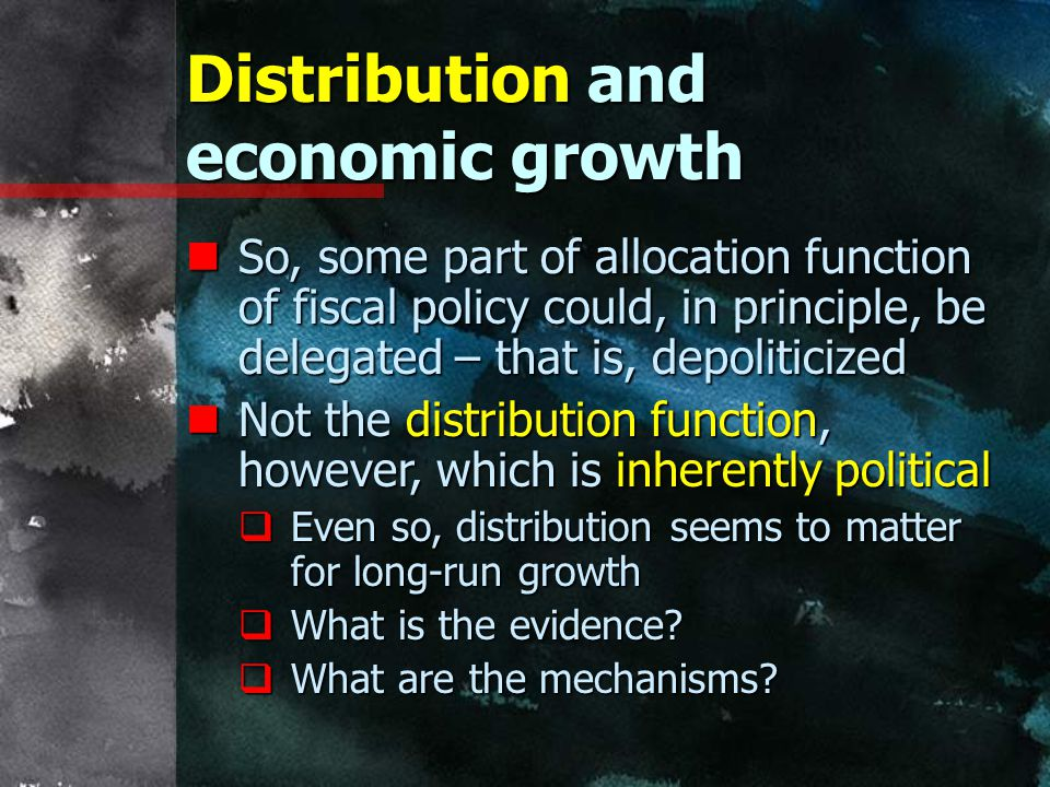 Distribution and economic growth nSo, some part of allocation function of fiscal policy could, in principle, be delegated – that is, depoliticized nNot the distribution function, however, which is inherently political  Even so, distribution seems to matter for long-run growth  What is the evidence.