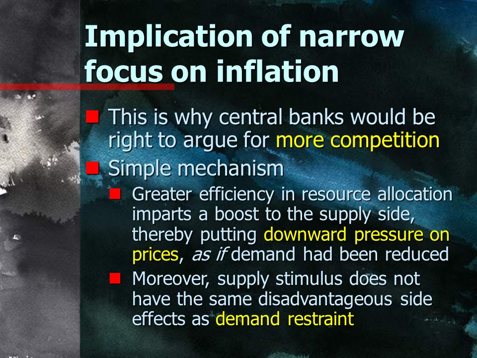 Implication of narrow focus on inflation nThis is why central banks would be right to argue for more competition nSimple mechanism nGreater efficiency in resource allocation imparts a boost to the supply side, thereby putting downward pressure on prices, as if demand had been reduced nMoreover, supply stimulus does not have the same disadvantageous side effects as demand restraint