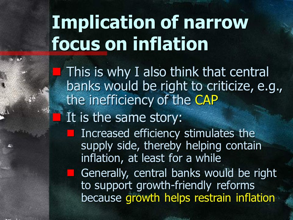 Implication of narrow focus on inflation nThis is why I also think that central banks would be right to criticize, e.g., the inefficiency of the CAP nIt is the same story: nIncreased efficiency stimulates the supply side, thereby helping contain inflation, at least for a while nGenerally, central banks would be right to support growth-friendly reforms because growth helps restrain inflation