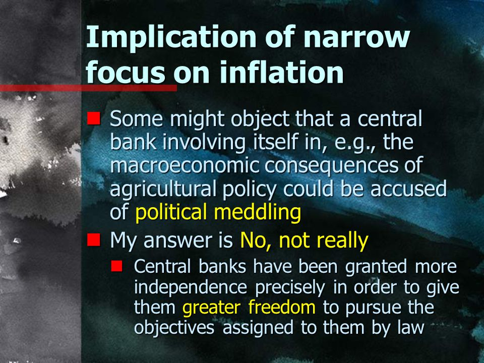 Implication of narrow focus on inflation nSome might object that a central bank involving itself in, e.g., the macroeconomic consequences of agricultural policy could be accused of political meddling nMy answer is No, not really nCentral banks have been granted more independence precisely in order to give them greater freedom to pursue the objectives assigned to them by law