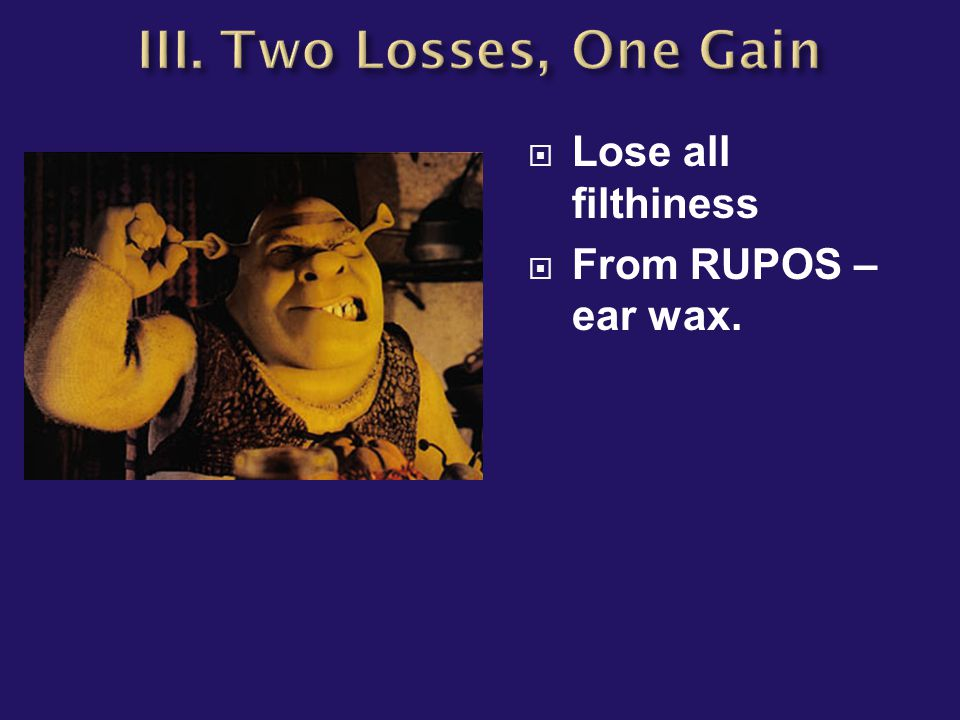  Lose all filthiness  From RUPOS – ear wax.