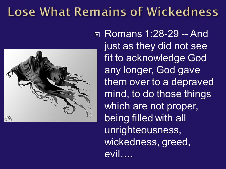  Romans 1:28-29 -- And just as they did not see fit to acknowledge God any longer, God gave them over to a depraved mind, to do those things which are not proper, being filled with all unrighteousness, wickedness, greed, evil….