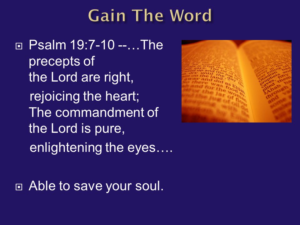  Psalm 19:7-10 --…The precepts of the Lord are right, rejoicing the heart; The commandment of the Lord is pure, enlightening the eyes….  Able to sav