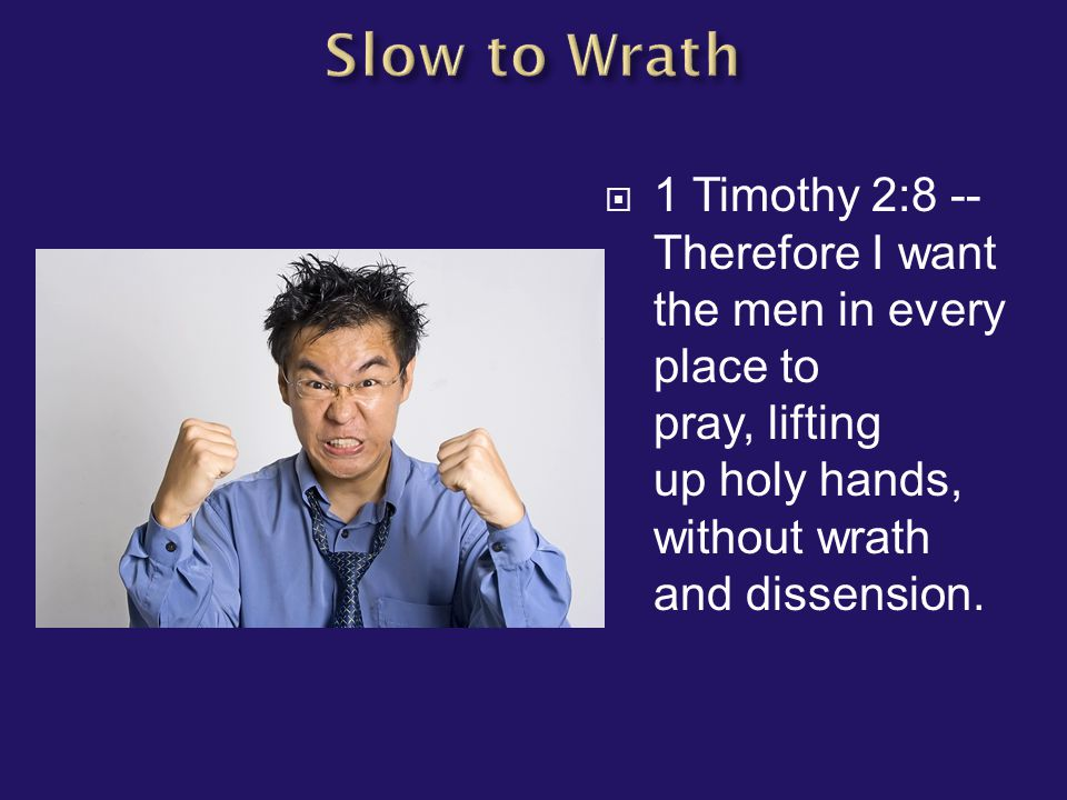 1 Timothy 2:8 -- Therefore I want the men in every place to pray, lifting up holy hands, without wrath and dissension.