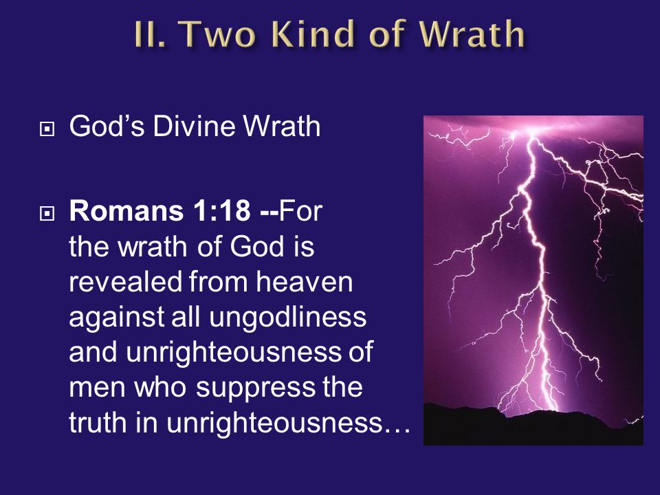  God's Divine Wrath  Romans 1:18 --For the wrath of God is revealed from heaven against all ungodliness and unrighteousness of men who suppress the truth in unrighteousness…
