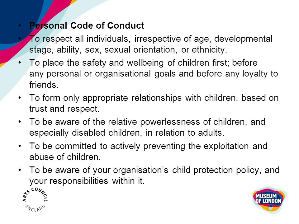 Personal Code of Conduct To respect all individuals, irrespective of age, developmental stage, ability, sex, sexual orientation, or ethnicity. To plac