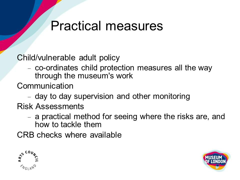 Practical measures Child/vulnerable adult policy  co-ordinates child protection measures all the way through the museum's work Communication  day to