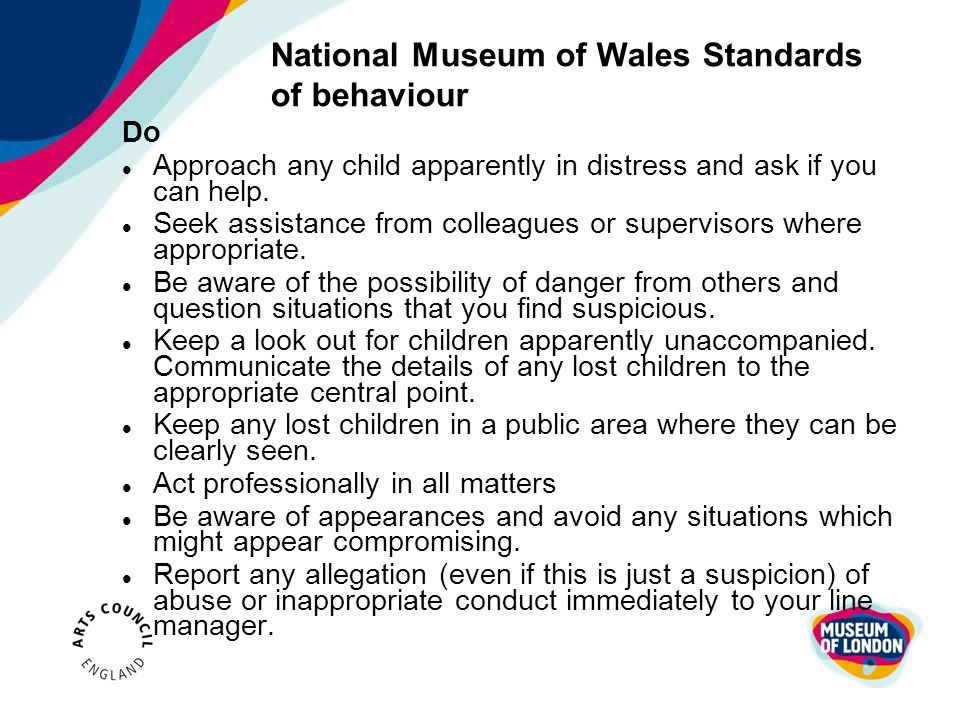 National Museum of Wales Standards of behaviour Do Approach any child apparently in distress and ask if you can help. Seek assistance from colleagues