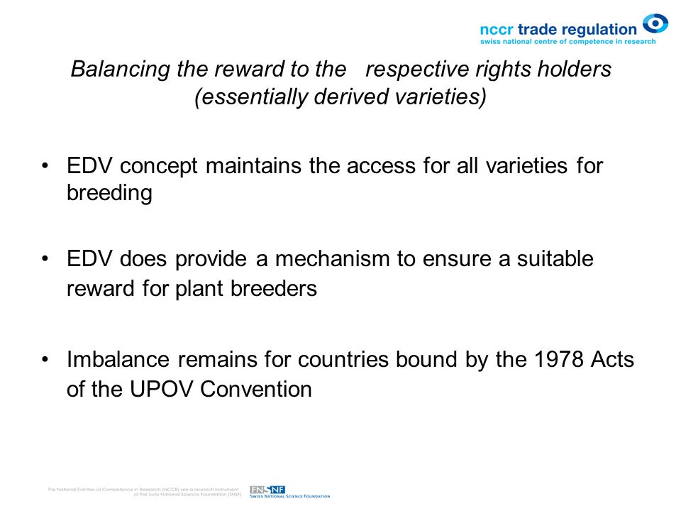Balancing the reward to the respective rights holders (essentially derived varieties) EDV concept maintains the access for all varieties for breeding EDV does provide a mechanism to ensure a suitable reward for plant breeders Imbalance remains for countries bound by the 1978 Acts of the UPOV Convention