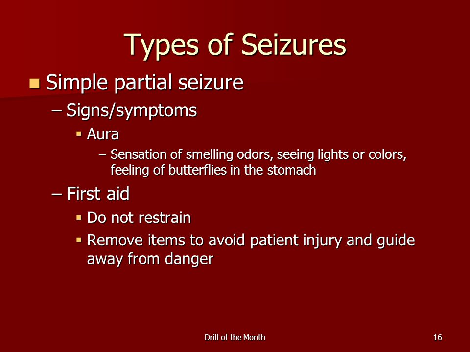 Drill of the Month16 Types of Seizures Simple partial seizure Simple partial seizure –Signs/symptoms  Aura –Sensation of smelling odors, seeing lights or colors, feeling of butterflies in the stomach –First aid  Do not restrain  Remove items to avoid patient injury and guide away from danger