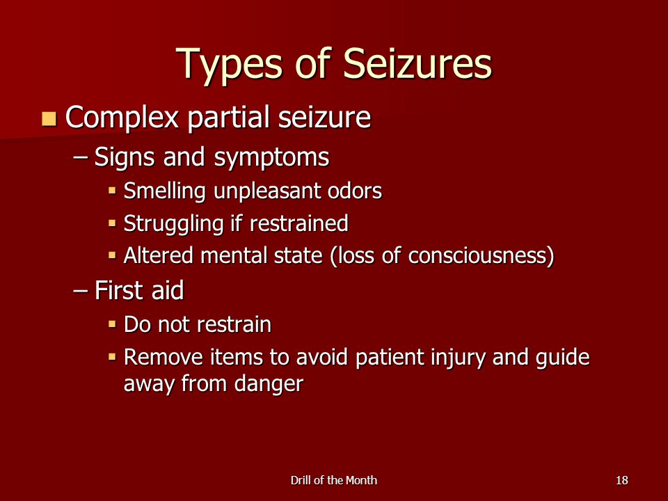 Drill of the Month18 Types of Seizures Complex partial seizure Complex partial seizure –Signs and symptoms  Smelling unpleasant odors  Struggling if